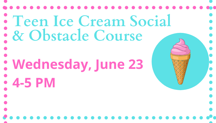 Teen Ice cream social and obstacle course Wednesday, June 23 at 4 PM